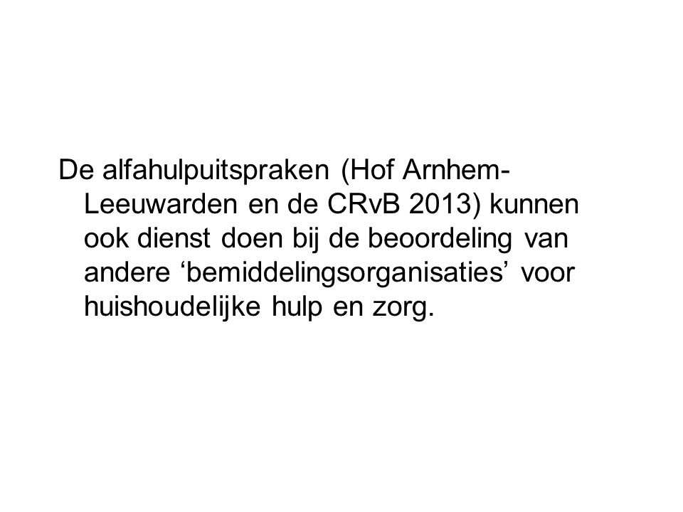 De alfahulpuitspraken (Hof Arnhem- Leeuwarden en de CRvB 2013) kunnen ook dienst doen bij de beoordeling van andere 'bemiddelingsorganisaties' voor huishoudelijke hulp en zorg.