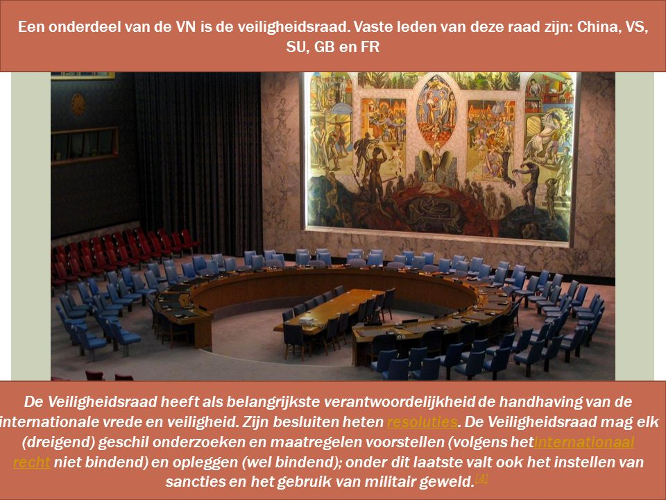 Een onderdeel van de VN is de veiligheidsraad. Vaste leden van deze raad zijn: China, VS, SU, GB en FR De Veiligheidsraad heeft als belangrijkste vera