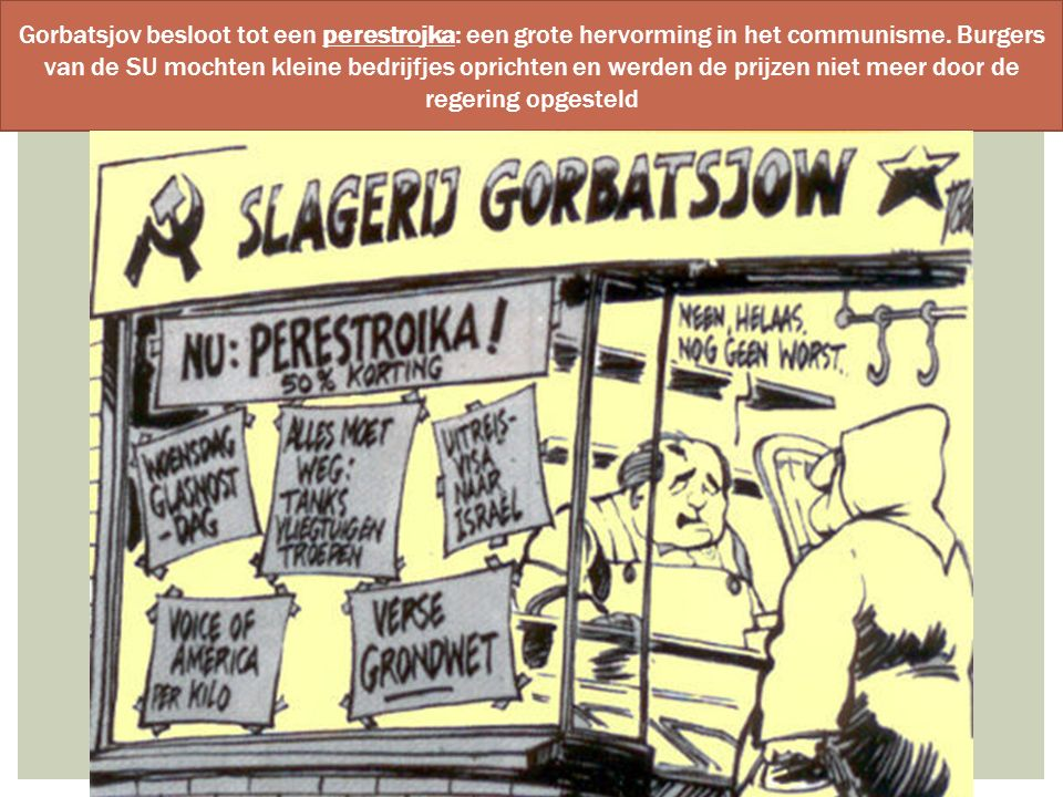 Gorbatsjov besloot tot een perestrojka: een grote hervorming in het communisme. Burgers van de SU mochten kleine bedrijfjes oprichten en werden de pri