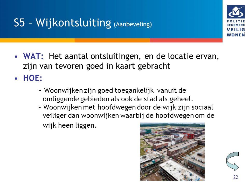 22 S5 – Wijkontsluiting (Aanbeveling) WAT: Het aantal ontsluitingen, en de locatie ervan, zijn van tevoren goed in kaart gebracht HOE: - Woonwijken zi