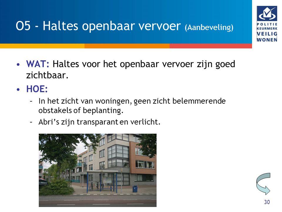 30 O5 - Haltes openbaar vervoer (Aanbeveling) WAT: Haltes voor het openbaar vervoer zijn goed zichtbaar. HOE: –In het zicht van woningen, geen zicht b