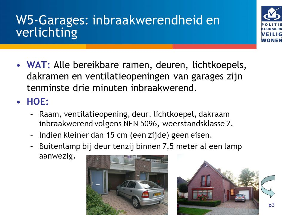 63 W5-Garages: inbraakwerendheid en verlichting WAT: Alle bereikbare ramen, deuren, lichtkoepels, dakramen en ventilatieopeningen van garages zijn tenminste drie minuten inbraakwerend.