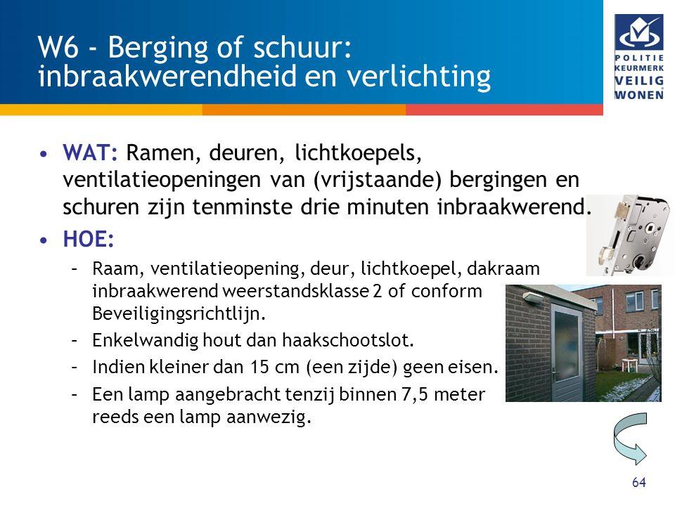 64 W6 - Berging of schuur: inbraakwerendheid en verlichting WAT: Ramen, deuren, lichtkoepels, ventilatieopeningen van (vrijstaande) bergingen en schuren zijn tenminste drie minuten inbraakwerend.
