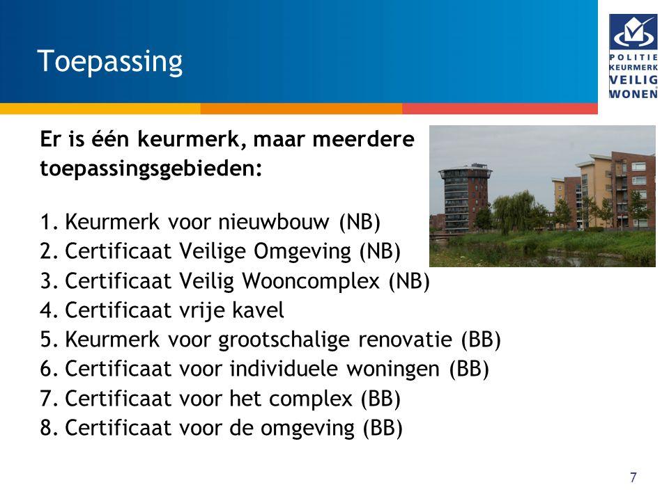 7 Toepassing Er is één keurmerk, maar meerdere toepassingsgebieden: 1.Keurmerk voor nieuwbouw (NB) 2.Certificaat Veilige Omgeving (NB) 3.Certificaat Veilig Wooncomplex (NB) 4.Certificaat vrije kavel 5.Keurmerk voor grootschalige renovatie (BB) 6.Certificaat voor individuele woningen (BB) 7.Certificaat voor het complex (BB) 8.Certificaat voor de omgeving (BB)