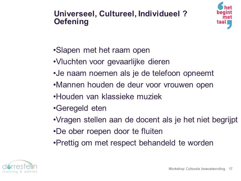 Universeel, Cultureel, Individueel ? Oefening Workshop Culturele bewustwording17 Slapen met het raam open Vluchten voor gevaarlijke dieren Je naam noe