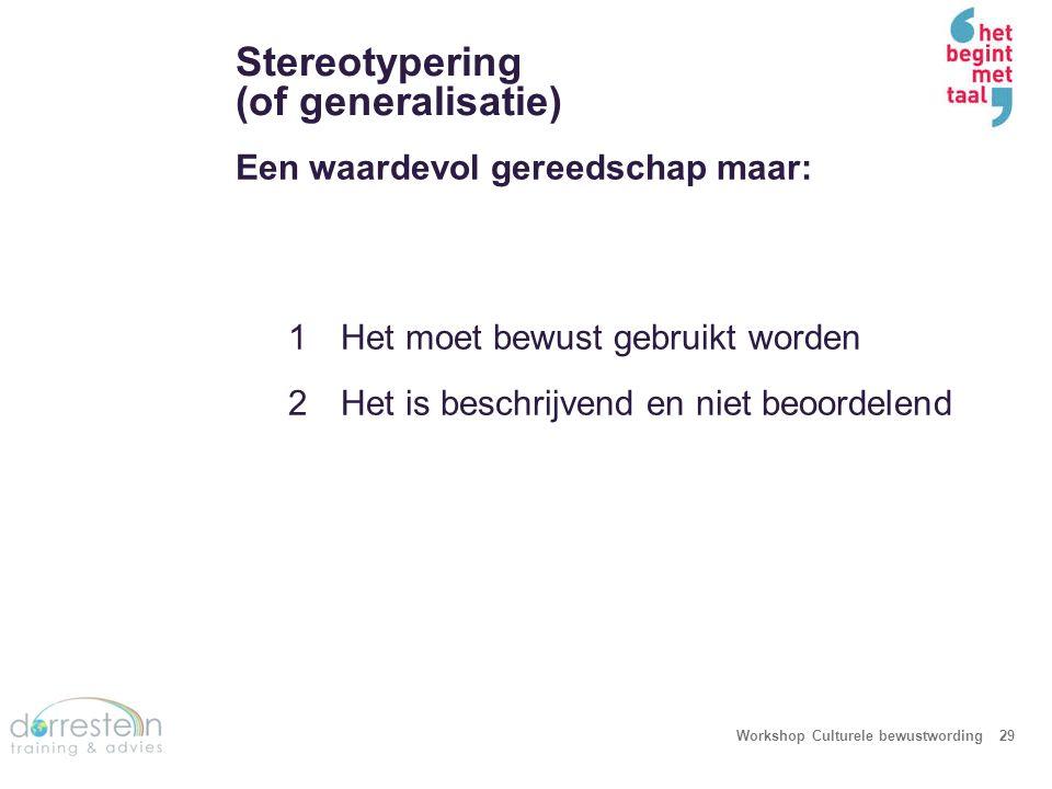 Stereotypering (of generalisatie) Workshop Culturele bewustwording29 Een waardevol gereedschap maar: 1Het moet bewust gebruikt worden 2Het is beschrij