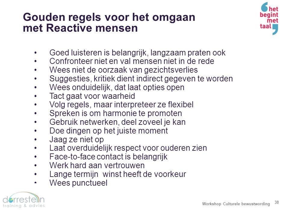 Gouden regels voor het omgaan met Reactive mensen Workshop Culturele bewustwording 38 Goed luisteren is belangrijk, langzaam praten ook Confronteer ni