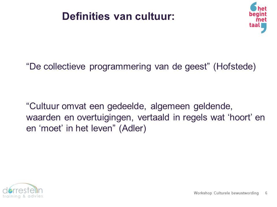 """Definities van cultuur: Workshop Culturele bewustwording6 """"De collectieve programmering van de geest"""" (Hofstede) """"Cultuur omvat een gedeelde, algemeen"""
