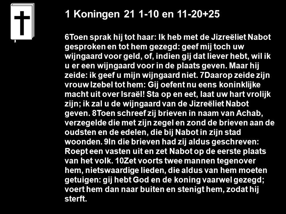 1 Koningen 21 1-10 en 11-20+25 6Toen sprak hij tot haar: Ik heb met de Jizreëliet Nabot gesproken en tot hem gezegd: geef mij toch uw wijngaard voor geld, of, indien gij dat liever hebt, wil ik u er een wijngaard voor in de plaats geven.