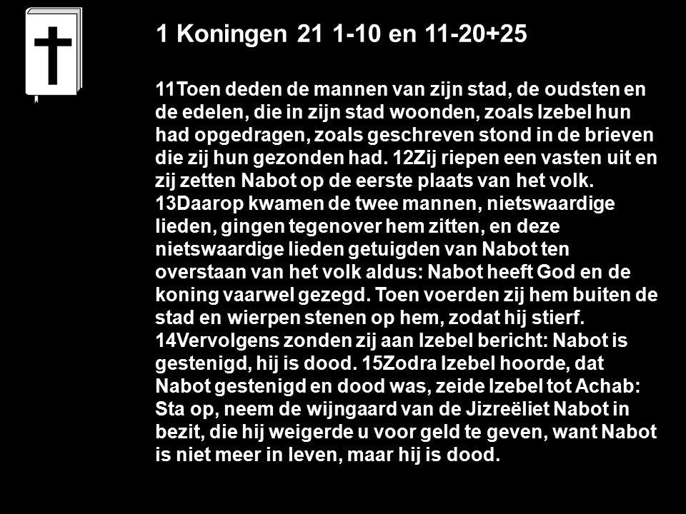 1 Koningen 21 1-10 en 11-20+25 11Toen deden de mannen van zijn stad, de oudsten en de edelen, die in zijn stad woonden, zoals Izebel hun had opgedragen, zoals geschreven stond in de brieven die zij hun gezonden had.
