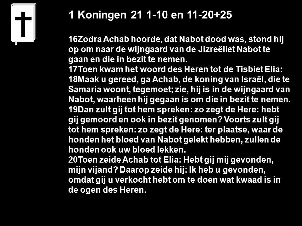 1 Koningen 21 1-10 en 11-20+25 16Zodra Achab hoorde, dat Nabot dood was, stond hij op om naar de wijngaard van de Jizreëliet Nabot te gaan en die in bezit te nemen.