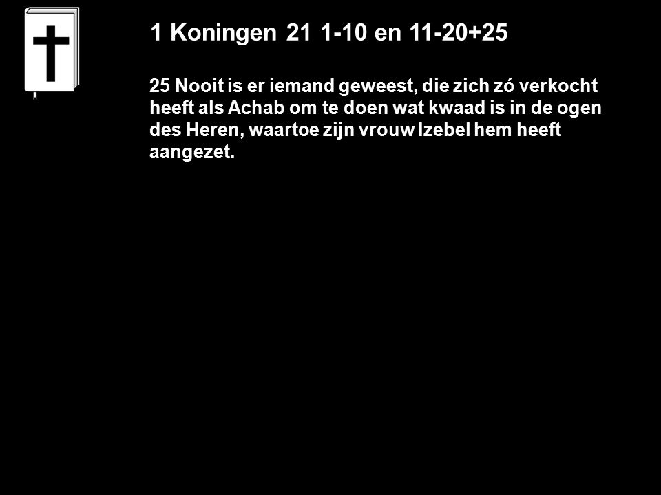 1 Koningen 21 1-10 en 11-20+25 25 Nooit is er iemand geweest, die zich zó verkocht heeft als Achab om te doen wat kwaad is in de ogen des Heren, waartoe zijn vrouw Izebel hem heeft aangezet.