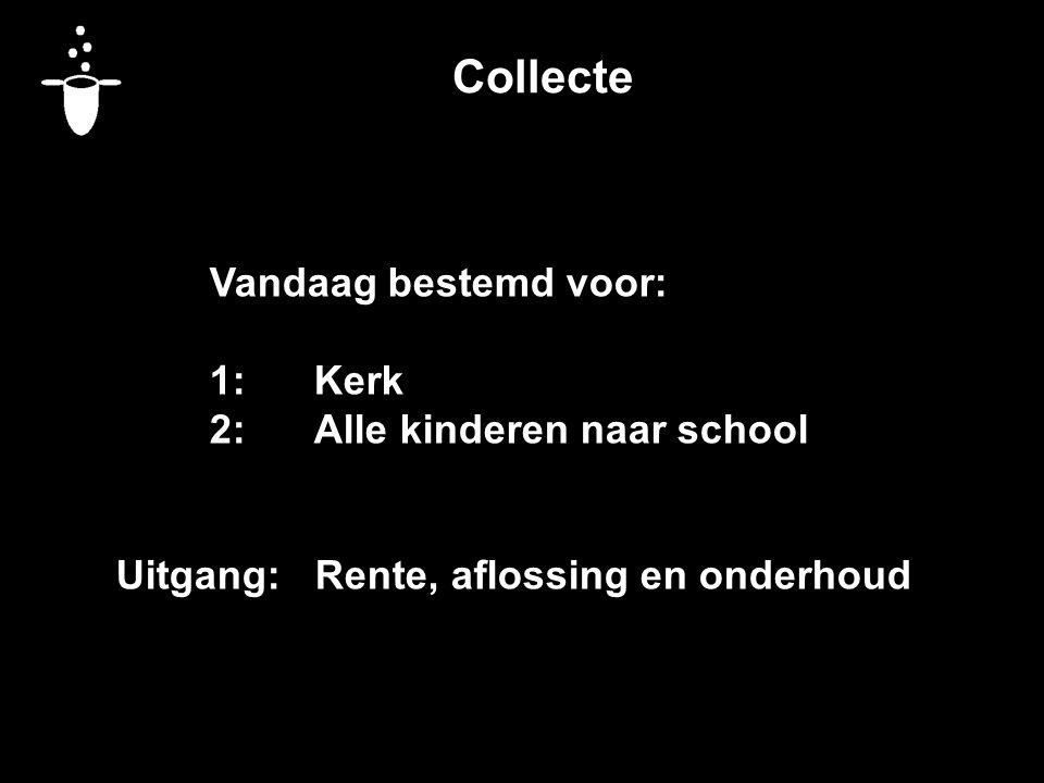 Collecte Vandaag bestemd voor: 1:Kerk 2:Alle kinderen naar school Uitgang: Rente, aflossing en onderhoud