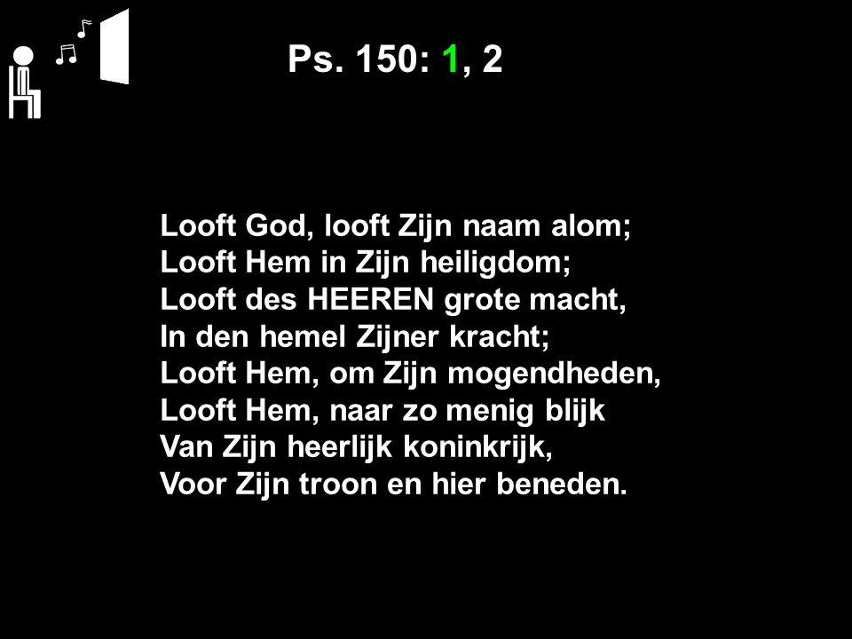 Ps. 150: 1, 2 Looft God, looft Zijn naam alom; Looft Hem in Zijn heiligdom; Looft des HEEREN grote macht, In den hemel Zijner kracht; Looft Hem, om Zi