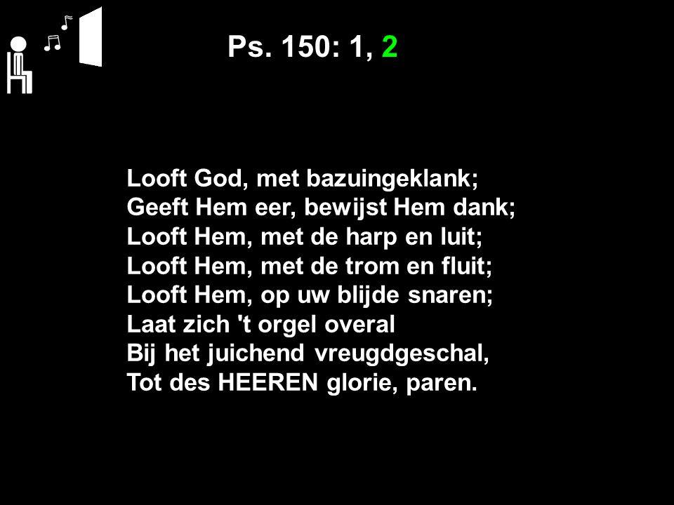 Ps. 150: 1, 2 Looft God, met bazuingeklank; Geeft Hem eer, bewijst Hem dank; Looft Hem, met de harp en luit; Looft Hem, met de trom en fluit; Looft He