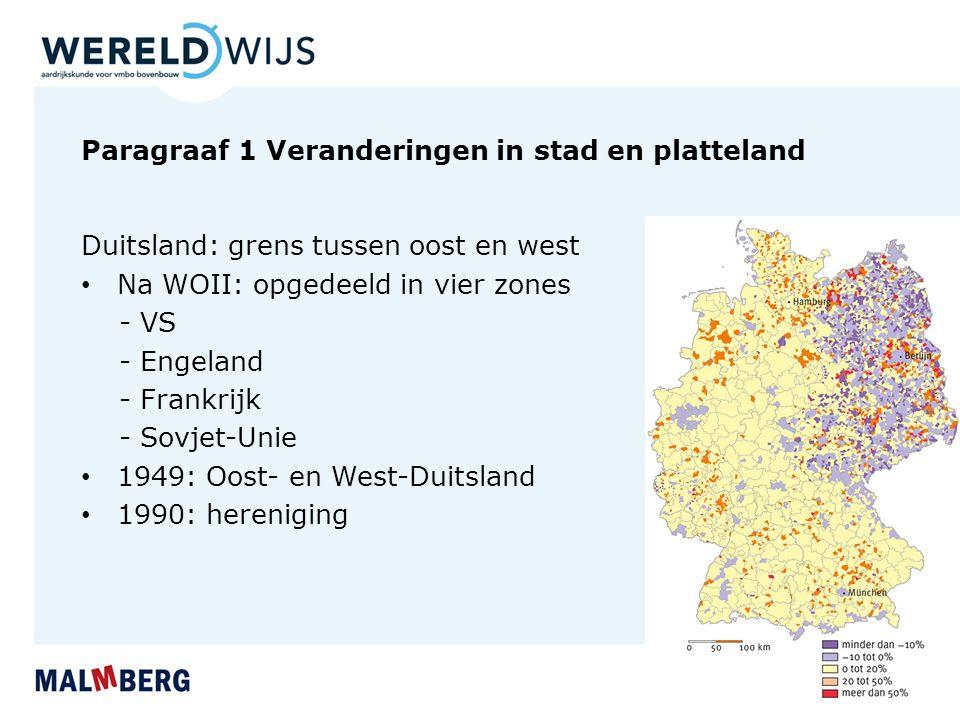 Paragraaf 1 Veranderingen in stad en platteland Duitsland: grens tussen oost en west Na WOII: opgedeeld in vier zones - VS - Engeland - Frankrijk - So