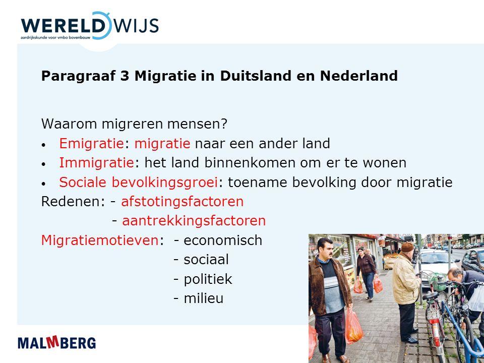 Paragraaf 3 Migratie in Duitsland en Nederland Waarom migreren mensen? Emigratie: migratie naar een ander land Immigratie: het land binnenkomen om er