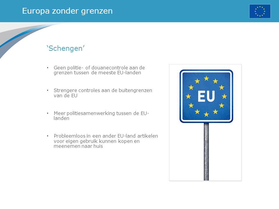 Europa zonder grenzen 'Schengen' Geen politie- of douanecontrole aan de grenzen tussen de meeste EU-landen Strengere controles aan de buitengrenzen van de EU Meer politiesamenwerking tussen de EU- landen Probleemloos in een ander EU-land artikelen voor eigen gebruik kunnen kopen en meenemen naar huis