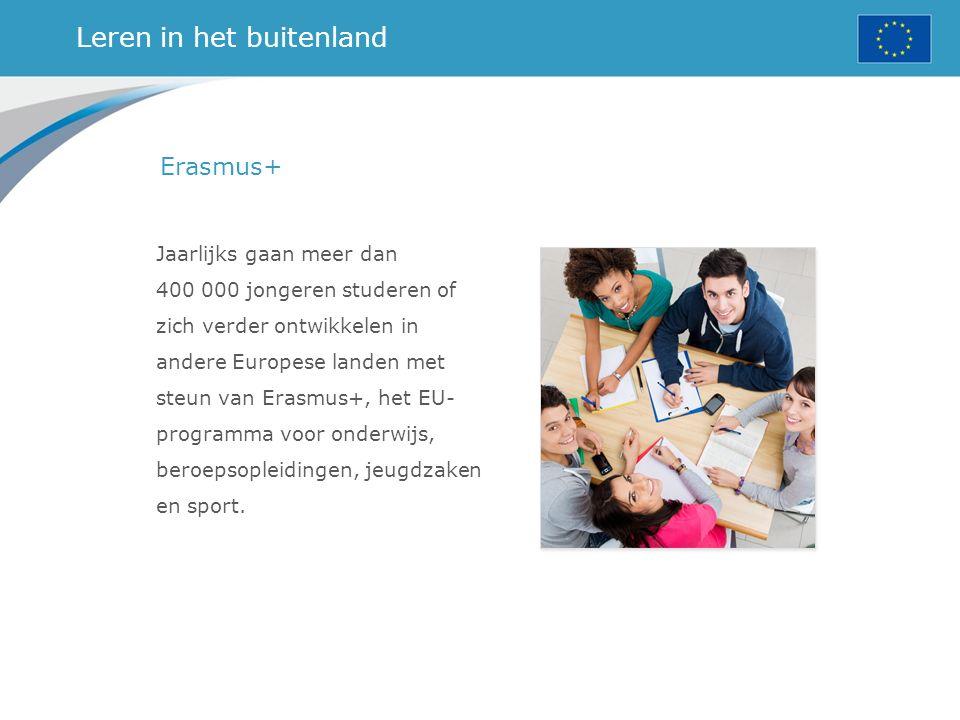Leren in het buitenland Erasmus+ Jaarlijks gaan meer dan 400 000 jongeren studeren of zich verder ontwikkelen in andere Europese landen met steun van