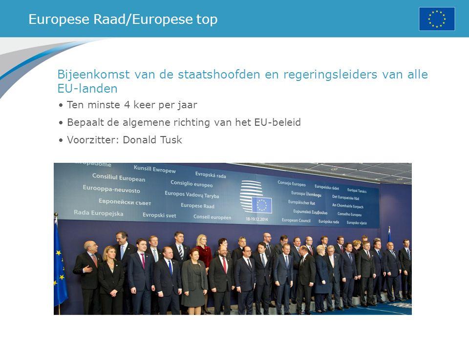 Europese Raad/Europese top Ten minste 4 keer per jaar Bepaalt de algemene richting van het EU-beleid Voorzitter: Donald Tusk Bijeenkomst van de staatshoofden en regeringsleiders van alle EU-landen