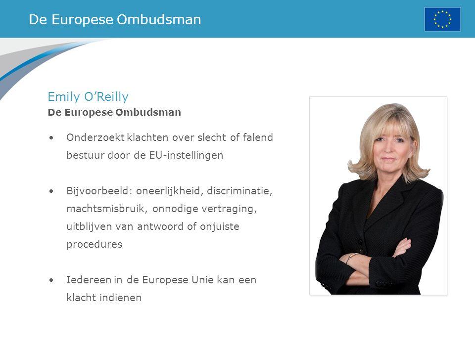 De Europese Ombudsman Emily O'Reilly De Europese Ombudsman Onderzoekt klachten over slecht of falend bestuur door de EU-instellingen Bijvoorbeeld: oneerlijkheid, discriminatie, machtsmisbruik, onnodige vertraging, uitblijven van antwoord of onjuiste procedures Iedereen in de Europese Unie kan een klacht indienen
