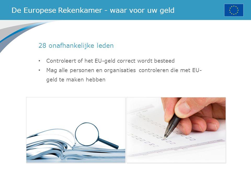 De Europese Rekenkamer - waar voor uw geld 28 onafhankelijke leden Controleert of het EU-geld correct wordt besteed Mag alle personen en organisatiescontroleren die met EU- geld te maken hebben