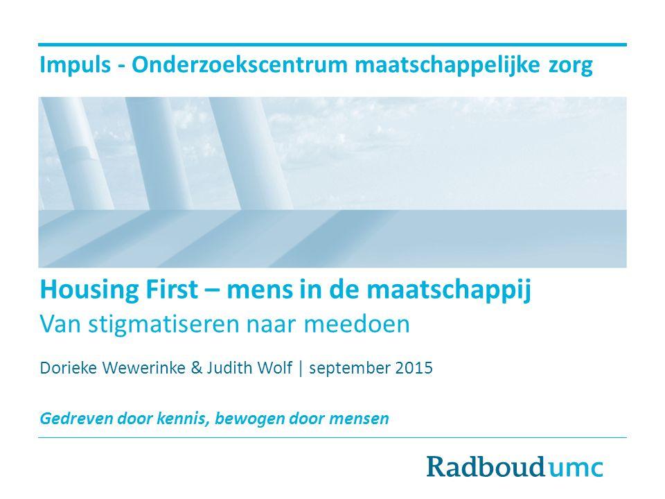 Impuls - Onderzoekscentrum maatschappelijke zorg Housing First – mens in de maatschappij Van stigmatiseren naar meedoen Dorieke Wewerinke & Judith Wol