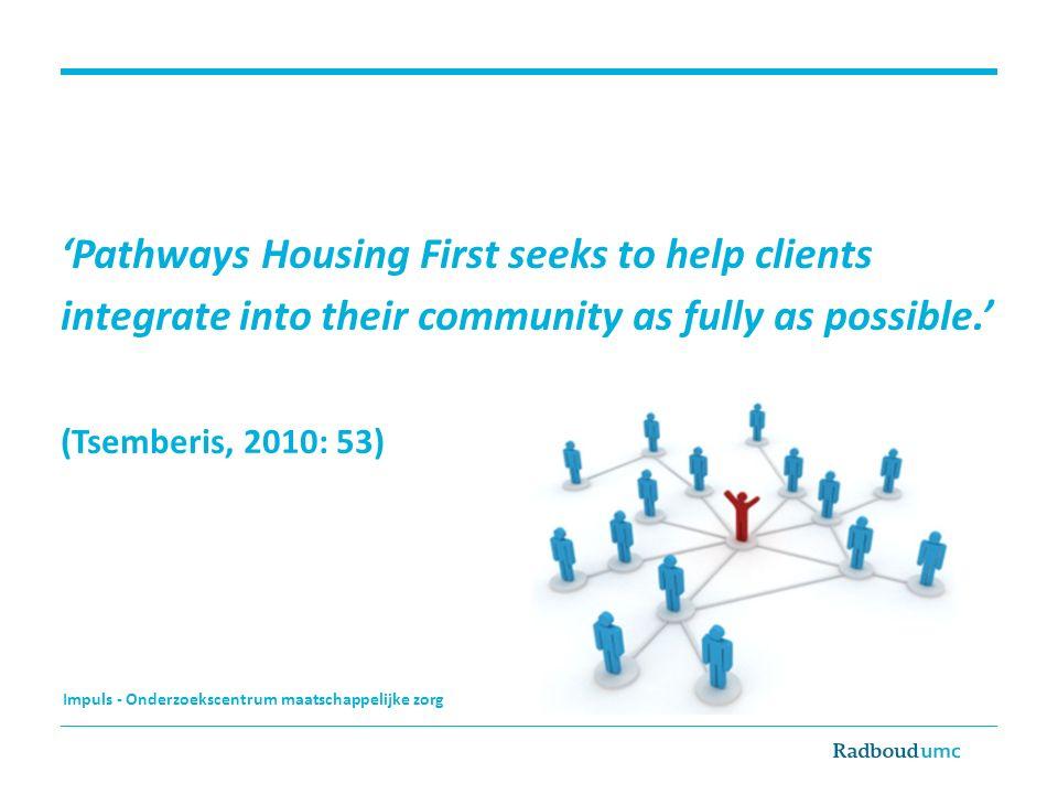 Impuls - Onderzoekscentrum maatschappelijke zorg 'Pathways Housing First seeks to help clients integrate into their community as fully as possible.' (