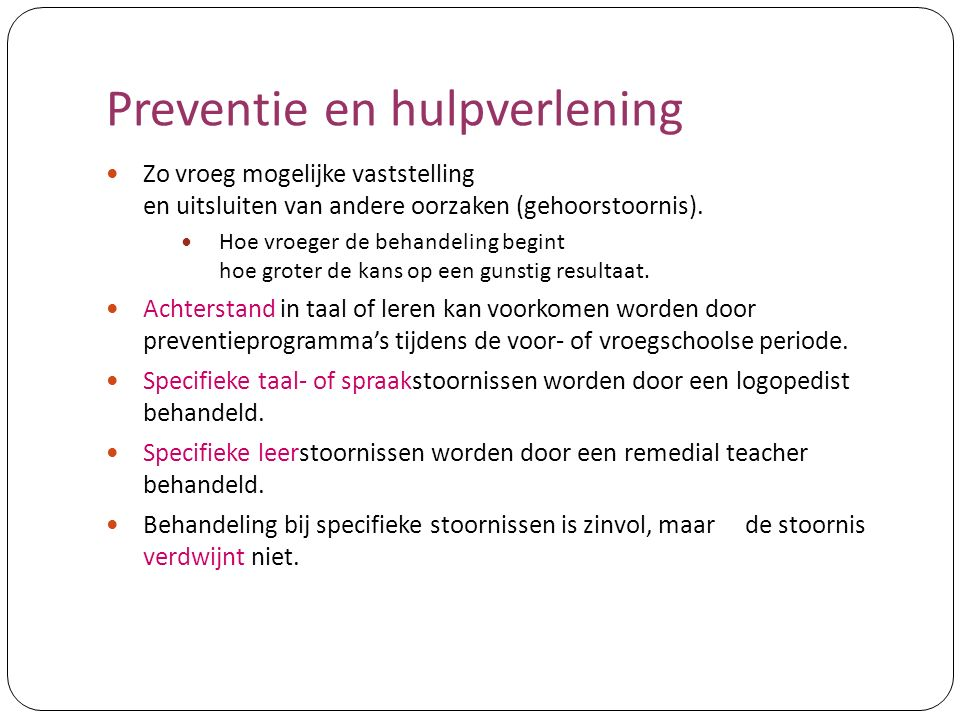Preventie en hulpverlening Zo vroeg mogelijke vaststelling en uitsluiten van andere oorzaken (gehoorstoornis). Hoe vroeger de behandeling begint hoe g