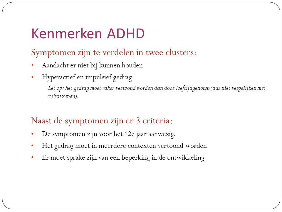 Kenmerken ADHD Symptomen zijn te verdelen in twee clusters: Aandacht er niet bij kunnen houden Hyperactief en impulsief gedrag. Let op: het gedrag moe