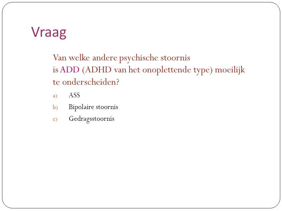 Vraag Van welke andere psychische stoornis is ADD (ADHD van het onoplettende type) moeilijk te onderscheiden? a) ASS b) Bipolaire stoornis c) Gedragss