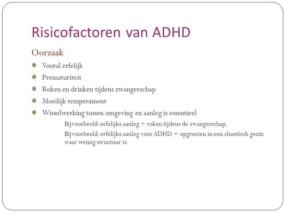 Risicofactoren van ADHD Oorzaak Vooral erfelijk Prematuriteit Roken en drinken tijdens zwangerschap Moeilijk temperament Wisselwerking tussen omgeving