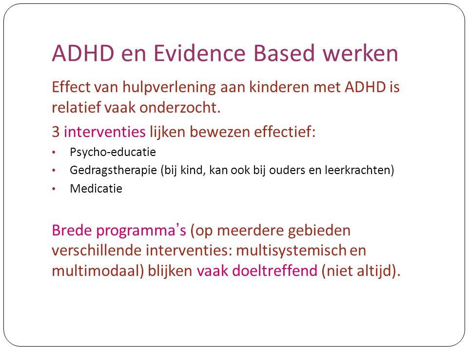 ADHD en Evidence Based werken Effect van hulpverlening aan kinderen met ADHD is relatief vaak onderzocht. 3 interventies lijken bewezen effectief: Psy