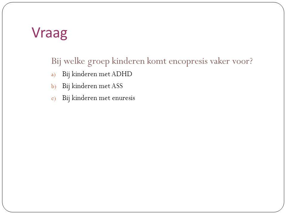 Vraag Bij welke groep kinderen komt encopresis vaker voor? a) Bij kinderen met ADHD b) Bij kinderen met ASS c) Bij kinderen met enuresis
