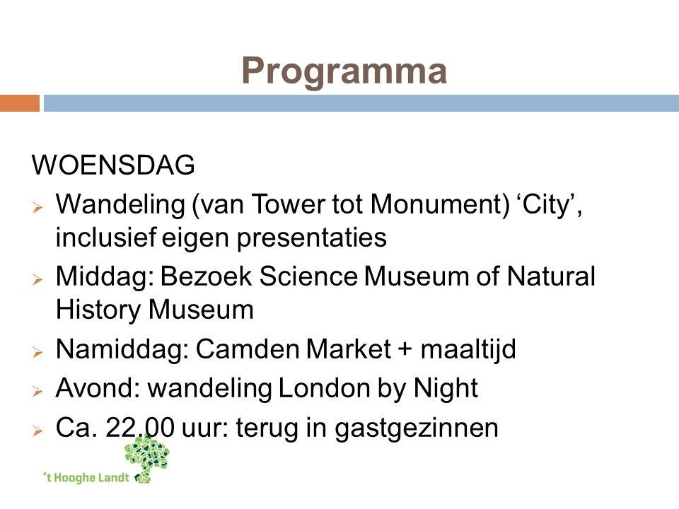 Programma WOENSDAG  Wandeling (van Tower tot Monument) 'City', inclusief eigen presentaties  Middag: Bezoek Science Museum of Natural History Museum  Namiddag: Camden Market + maaltijd  Avond: wandeling London by Night  Ca.