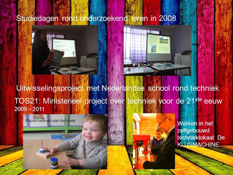 Studiedagen rond onderzoekend leren in 2008 Uitwisselingsproject met Nederlandse school rond techniek TOS21: Ministerieel project over techniek voor de 21 ste eeuw 2009 - 2011 Plezier beleven aan techniek Werken in het zelfgebouwd technieklokaal: De KLUSMACHINE