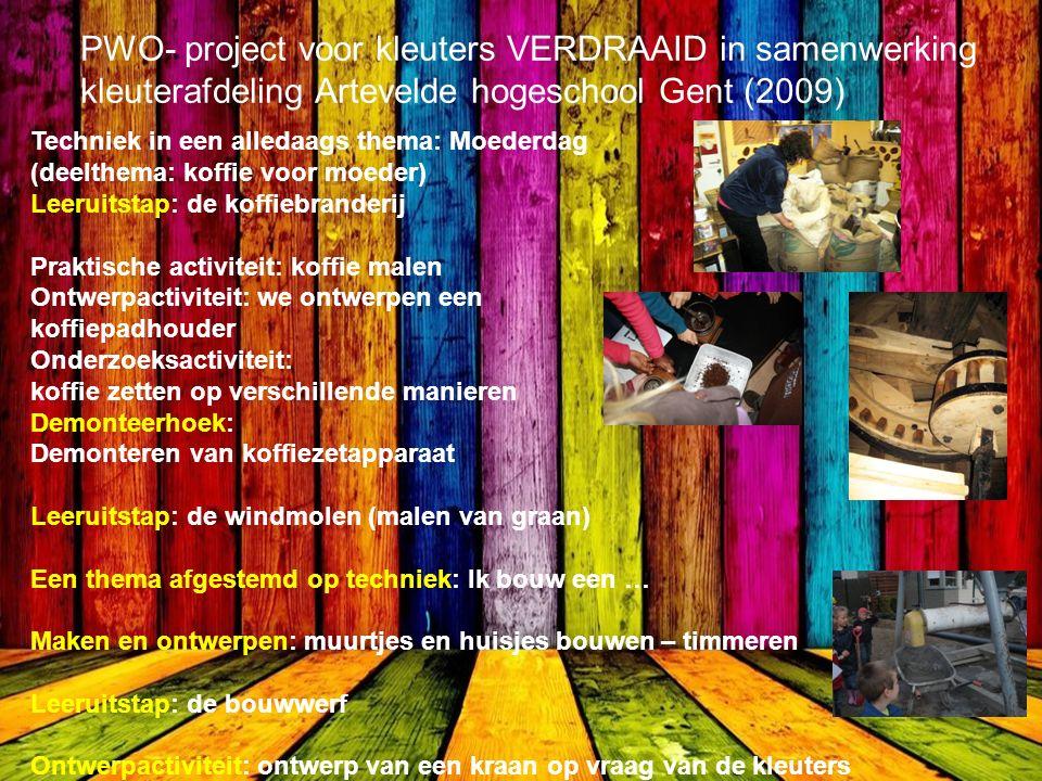 PWO- project voor kleuters VERDRAAID in samenwerking kleuterafdeling Artevelde hogeschool Gent (2009) Techniek in een alledaags thema: Moederdag (deelthema: koffie voor moeder) Leeruitstap: de koffiebranderij Praktische activiteit: koffie malen Ontwerpactiviteit: we ontwerpen een koffiepadhouder Onderzoeksactiviteit: koffie zetten op verschillende manieren Demonteerhoek: Demonteren van koffiezetapparaat Leeruitstap: de windmolen (malen van graan) Een thema afgestemd op techniek: Ik bouw een … Maken en ontwerpen: muurtjes en huisjes bouwen – timmeren Leeruitstap: de bouwwerf Ontwerpactiviteit: ontwerp van een kraan op vraag van de kleuters