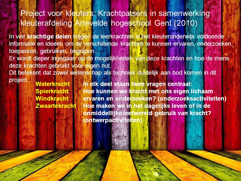 Project voor kleuters: Krachtpatsers in samenwerking kleuterafdeling Artevelde hogeschool Gent (2010) In vier krachtige delen krijgen de leerkrachten in het kleuteronderwijs voldoende informatie en ideeën om de verschillende krachten te kunnen ervaren, onderzoeken, toepassen, gebruiken, begrijpen...