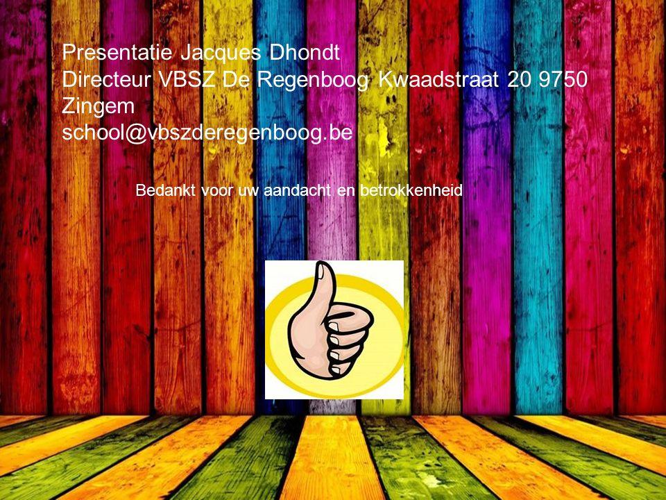 Presentatie Jacques Dhondt Directeur VBSZ De Regenboog Kwaadstraat 20 9750 Zingem school@vbszderegenboog.be Bedankt voor uw aandacht en betrokkenheid