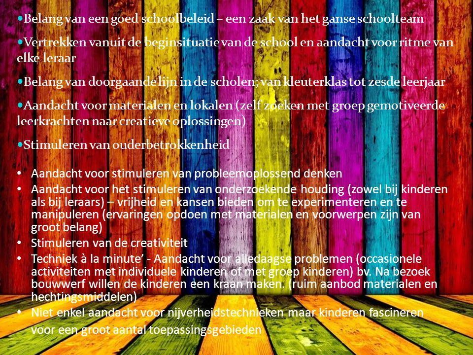 Belang van een goed schoolbeleid – een zaak van het ganse schoolteam Vertrekken vanuit de beginsituatie van de school en aandacht voor ritme van elke leraar Belang van doorgaande lijn in de scholen; van kleuterklas tot zesde leerjaar Aandacht voor materialen en lokalen (zelf zoeken met groep gemotiveerde leerkrachten naar creatieve oplossingen) Stimuleren van ouderbetrokkenheid Aandacht voor stimuleren van probleemoplossend denken Aandacht voor het stimuleren van onderzoekende houding (zowel bij kinderen als bij leraars) – vrijheid en kansen bieden om te experimenteren en te manipuleren (ervaringen opdoen met materialen en voorwerpen zijn van groot belang) Stimuleren van de creativiteit Techniek à la minute' - Aandacht voor alledaagse problemen (occasionele activiteiten met individuele kinderen of met groep kinderen) bv.