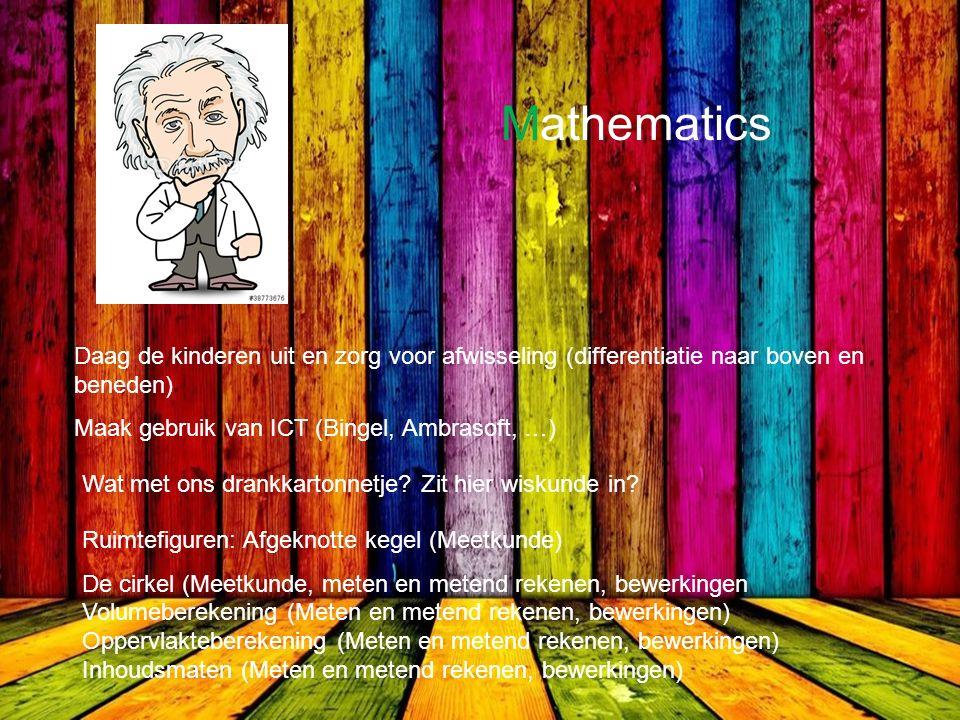 Mathematics Daag de kinderen uit en zorg voor afwisseling (differentiatie naar boven en beneden) Maak gebruik van ICT (Bingel, Ambrasoft, …) Wat met ons drankkartonnetje.