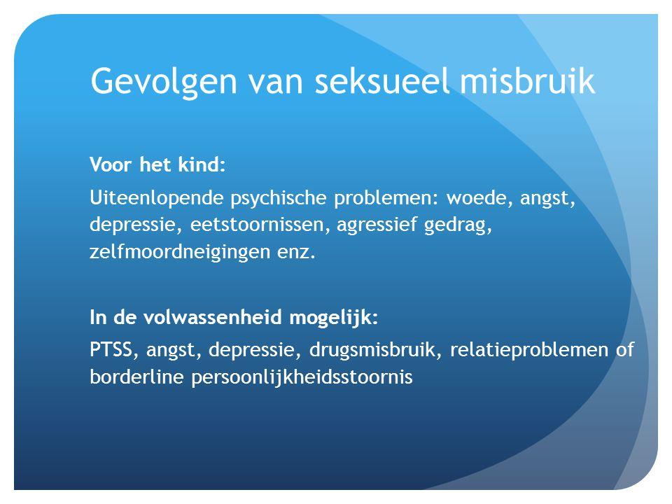 Gevolgen van seksueel misbruik Voor het kind: Uiteenlopende psychische problemen: woede, angst, depressie, eetstoornissen, agressief gedrag, zelfmoord