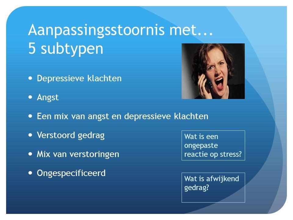 Aanpassingsstoornis met... 5 subtypen Depressieve klachten Angst Een mix van angst en depressieve klachten Verstoord gedrag Mix van verstoringen Onges