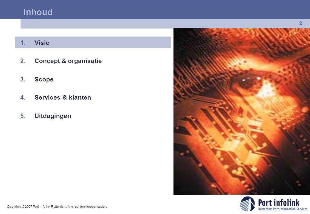 Copyright © 2007 Port infolink Rotterdam. Alle rechten voorbehouden. 2 Inhoud 1.Visie 2.Concept & organisatie 3.Scope 4.Services & klanten 5.Uitdaging