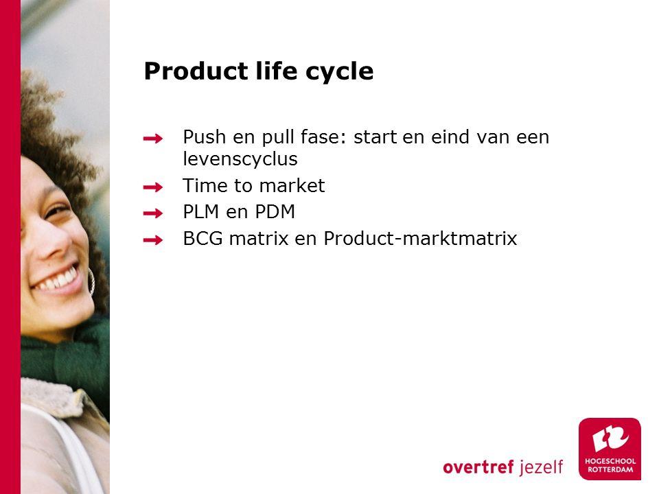 Product life cycle Push en pull fase: start en eind van een levenscyclus Time to market PLM en PDM BCG matrix en Product-marktmatrix