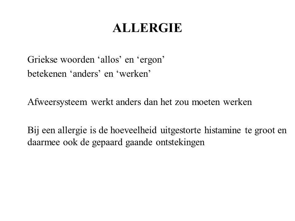 ALLERGIE Griekse woorden 'allos' en 'ergon' betekenen 'anders' en 'werken' Afweersysteem werkt anders dan het zou moeten werken Bij een allergie is de hoeveelheid uitgestorte histamine te groot en daarmee ook de gepaard gaande ontstekingen