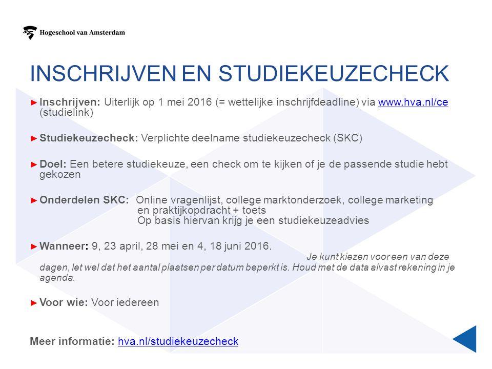 INSCHRIJVEN EN STUDIEKEUZECHECK ► Inschrijven: Uiterlijk op 1 mei 2016 (= wettelijke inschrijfdeadline) via www.hva.nl/ce (studielink)www.hva.nl/ce ► Studiekeuzecheck: Verplichte deelname studiekeuzecheck (SKC) ► Doel: Een betere studiekeuze, een check om te kijken of je de passende studie hebt gekozen ► Onderdelen SKC: Online vragenlijst, college marktonderzoek, college marketing en praktijkopdracht + toets Op basis hiervan krijg je een studiekeuzeadvies ► Wanneer: 9, 23 april, 28 mei en 4, 18 juni 2016.
