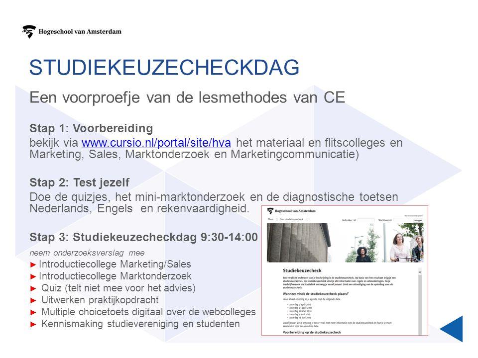 STUDIEKEUZECHECKDAG Een voorproefje van de lesmethodes van CE Stap 1: Voorbereiding bekijk via www.cursio.nl/portal/site/hva het materiaal en flitscolleges en Marketing, Sales, Marktonderzoek en Marketingcommunicatie)www.cursio.nl/portal/site/hva Stap 2: Test jezelf Doe de quizjes, het mini-marktonderzoek en de diagnostische toetsen Nederlands, Engels en rekenvaardigheid.