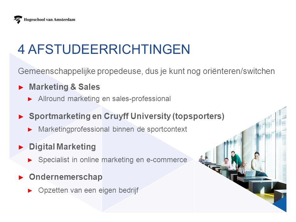 4 AFSTUDEERRICHTINGEN Gemeenschappelijke propedeuse, dus je kunt nog oriënteren/switchen ► Marketing & Sales ► Allround marketing en sales-professional ► Sportmarketing en Cruyff University (topsporters) ► Marketingprofessional binnen de sportcontext ► Digital Marketing ► Specialist in online marketing en e-commerce ► Ondernemerschap ► Opzetten van een eigen bedrijf