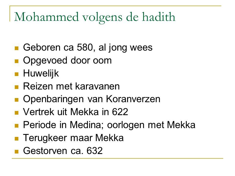 Mohammed volgens de hadith Geboren ca 580, al jong wees Opgevoed door oom Huwelijk Reizen met karavanen Openbaringen van Koranverzen Vertrek uit Mekka